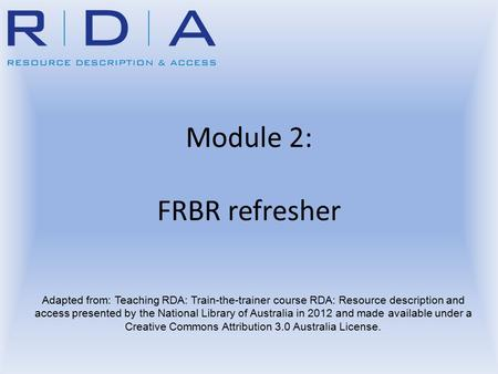 Module 2: FRBR refresher Adapted from: Teaching RDA: Train-the-trainer course RDA: Resource description and access presented by the National Library of.