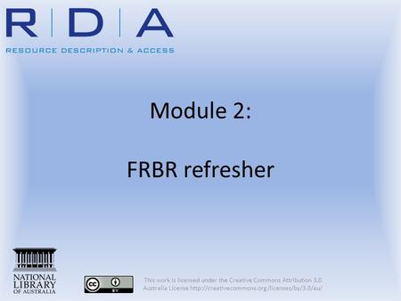 Module 2: FRBR refresher This work is licensed under the Creative Commons Attribution 3.0 Australia License