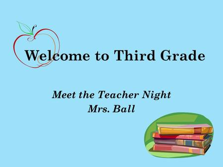 Welcome to Third Grade Meet the Teacher Night Mrs. Ball.