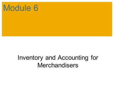 Inventory and Accounting for Merchandisers Module 6.