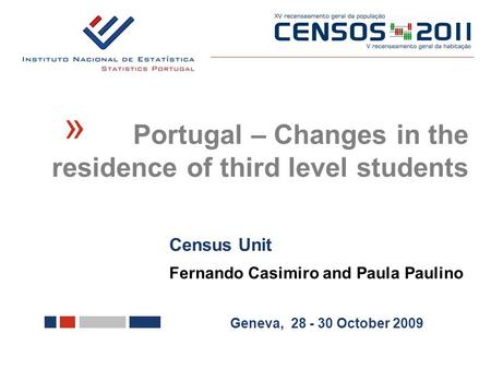 Census Unit Fernando Casimiro and Paula Paulino Geneva, 28 - 30 October 2009 Portugal – Changes in the residence of third level students «