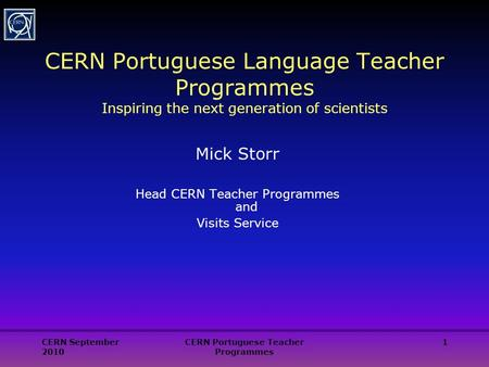 CERN September 2010 CERN Portuguese Teacher Programmes 1 CERN Portuguese Language Teacher Programmes Inspiring the next generation of scientists Mick Storr.