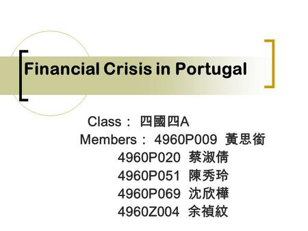 Financial Crisis in Portugal Class : 四國四 A Members : 4960P009 黃思銜 4960P020 蔡淑倩 4960P051 陳秀玲 4960P069 沈欣樺 4960Z004 余禎紋.