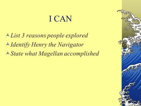 I CAN List 3 reasons people explored Identify Henry the Navigator State what Magellan accomplished.