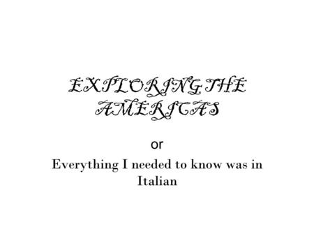 EXPLORING THE AMERICAS or Everything I needed to know was in Italian.