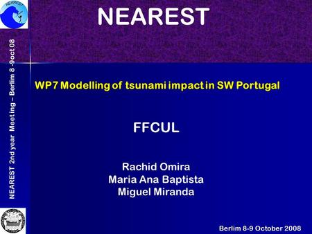 NEAREST 2nd year Meet ing – Berlim 8 -9oct 08 WP7 Modelling of tsunami impact in SW Portugal Berlim 8-9 October 2008 NEAREST FFCUL Rachid Omira Maria Ana.