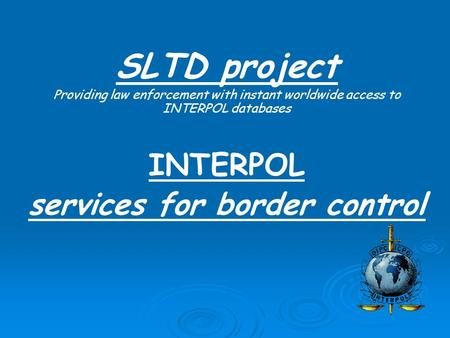 SLTD project Providing law enforcement with instant worldwide access to INTERPOL databases INTERPOL services for border control.