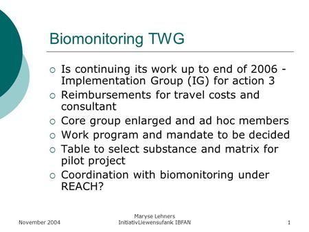 November 2004 Maryse Lehners InitiativLiewensufank IBFAN1 Biomonitoring TWG  Is continuing its work up to end of 2006 - Implementation Group (IG) for.