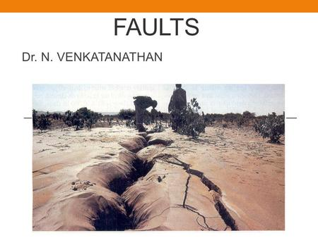 FAULTS Dr. N. VENKATANATHAN. INTRODUCTION Rocks are very slowly, but continuously moving and changing shape. Under high temperature and pressure conditions.