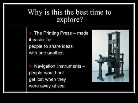 Why is this the best time to explore? The Printing Press – made it easier for people to share ideas with one another. Navigation Instruments – people would.