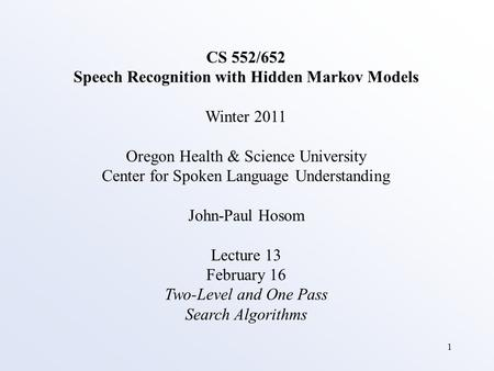 1 CS 552/652 Speech Recognition with Hidden Markov Models Winter 2011 Oregon Health & Science University Center for Spoken Language Understanding John-Paul.
