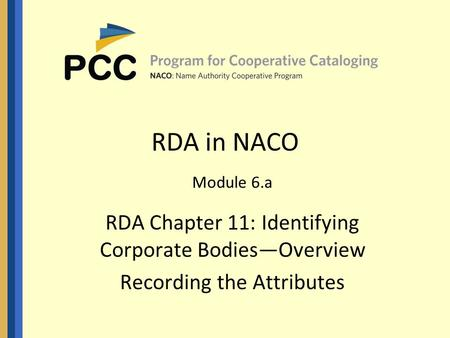 RDA in NACO Module 6.a RDA Chapter 11: Identifying Corporate Bodies—Overview Recording the Attributes.
