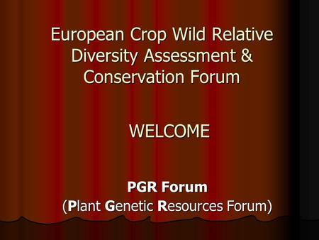 European Crop Wild Relative Diversity Assessment & Conservation Forum PGR Forum (Plant Genetic Resources Forum) WELCOME.