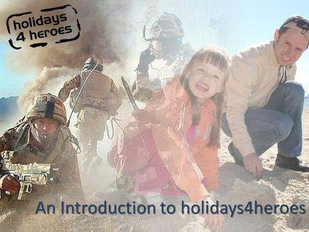 An Introduction to holidays4heroes. What We Do #1 Part or Fully Funded Holidays – Families of those killed or wounded in action – Service personnel wounded.