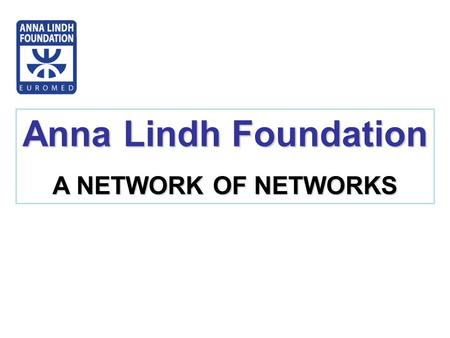 Anna Lindh Foundation A NETWORK OF NETWORKS. Origins of the Anna Lindh Foundation 1995: Beginning of the Barcelona Process aimed at developing Euro-Mediterranean.