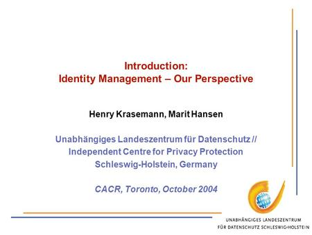 Introduction: Identity Management – Our Perspective Henry Krasemann, Marit Hansen Unabhängiges Landeszentrum für Datenschutz // Independent Centre for.