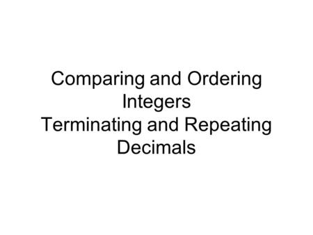 Comparing and Ordering Integers Terminating and Repeating Decimals.