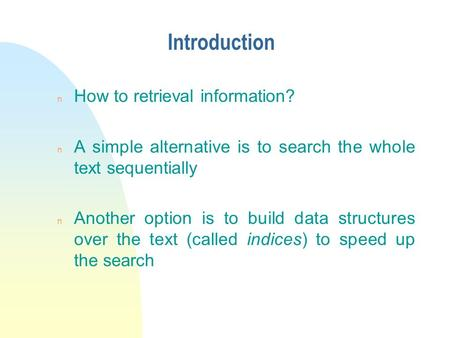 Introduction n How to retrieval information? n A simple alternative is to search the whole text sequentially n Another option is to build data structures.