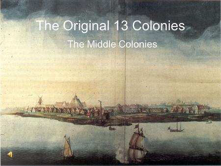 The Original 13 Colonies The Middle Colonies. Middle Colonies New York, Pennsylvania, New Jersey, and Delaware composed the middle colonies Unlike the.