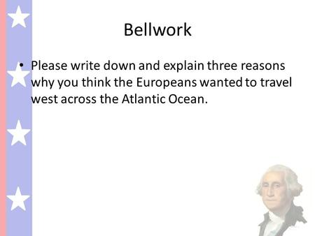 Bellwork Please write down and explain three reasons why you think the Europeans wanted to travel west across the Atlantic Ocean.