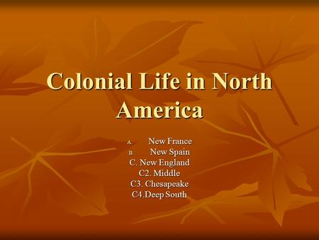 Colonial Life in North America A. New France B. New Spain C. New England C2. Middle C3. Chesapeake C4.Deep South.