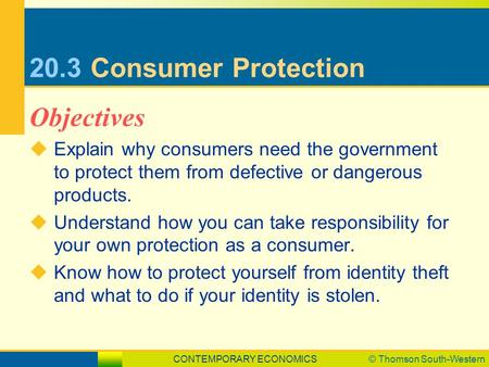 CONTEMPORARY ECONOMICS© Thomson South-Western 20.3Consumer Protection  Explain why consumers need the government to protect them from defective or dangerous.