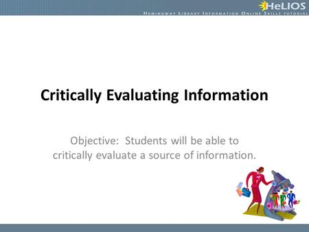 Critically Evaluating Information Objective: Students will be able to critically evaluate a source of information.