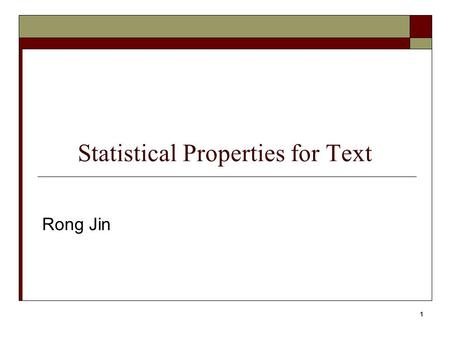 1 Statistical Properties for Text Rong Jin. 2 Statistical Properties of Text  How is the frequency of different words distributed?  How fast does vocabulary.