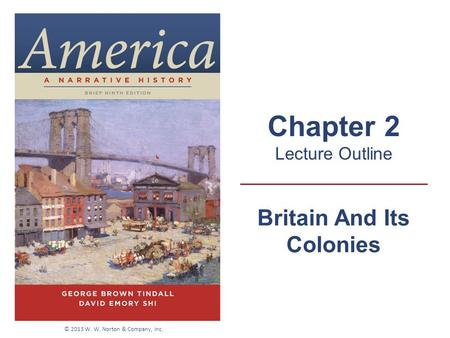 Britain And Its Colonies Chapter 2 Lecture Outline © 2013 W. W. Norton & Company, Inc.