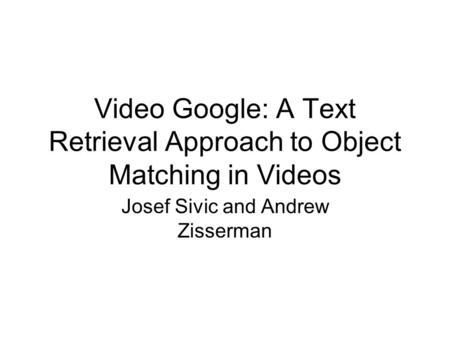 Video Google: A Text Retrieval Approach to Object Matching in Videos Josef Sivic and Andrew Zisserman.