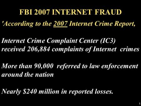 1 'According to the 2007 Internet Crime Report, Internet Crime Complaint Center (IC3) received 206,884 complaints of Internet crimes More than 90,000.