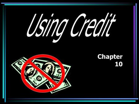 Chapter 10 What is Credit? The ability to Giving up.
