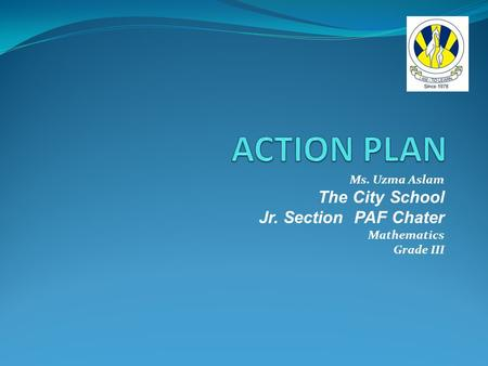 ACTION PLAN The City School Jr. Section PAF Chater Ms. Uzma Aslam