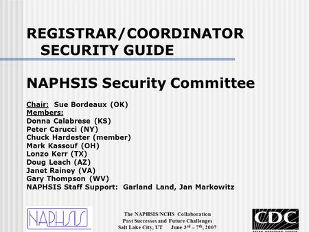 The NAPHSIS/NCHS Collaboration Past Successes and Future Challenges Salt Lake City, UT June 3 rd – 7 th, 2007 REGISTRAR/COORDINATOR SECURITY GUIDE NAPHSIS.
