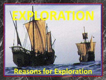 EXPLORATION Reasons for Exploration. Age of Exploration: 1500-1800 Age of Exploration – Early 15 th to 17 th century when European sailors explored many.