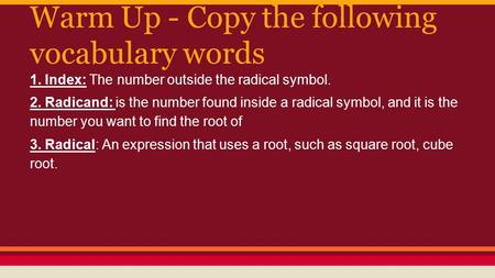 Warm Up - Copy the following vocabulary words 1. Index: The number outside the radical symbol. 2. Radicand: is the number found inside a radical symbol,