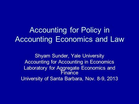 Accounting for Policy in Accounting Economics and Law Shyam Sunder, Yale University Accounting for Accounting in Economics Laboratory for Aggregate Economics.