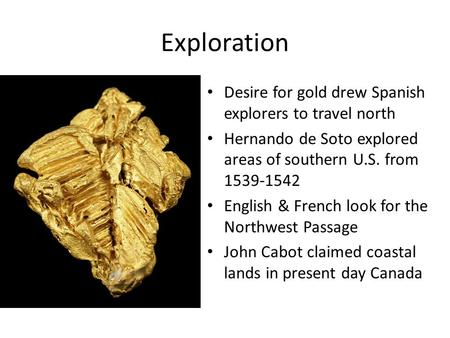 Exploration Desire for gold drew Spanish explorers to travel north Hernando de Soto explored areas of southern U.S. from 1539-1542 English & French look.