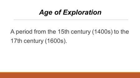 A period from the 15th century (1400s) to the 17th century (1600s). Age of Exploration.