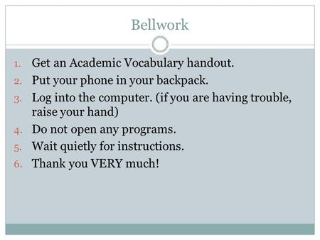 Bellwork 1. Get an Academic Vocabulary handout. 2. Put your phone in your backpack. 3. Log into the computer. (if you are having trouble, raise your hand)