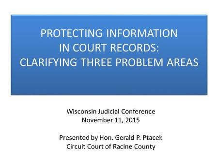 Wisconsin Judicial Conference November 11, 2015 Presented by Hon. Gerald P. Ptacek Circuit Court of Racine County PROTECTING INFORMATION IN COURT RECORDS: