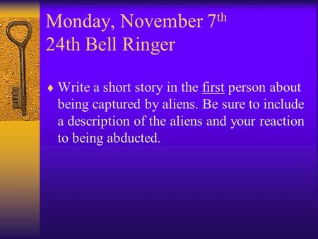 Monday, November 7 th 24th Bell Ringer  Write a short story in the first person about being captured by aliens. Be sure to include a description of the.