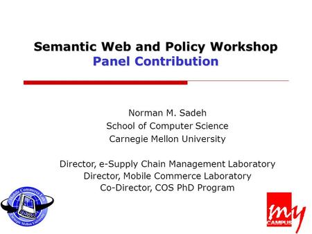 Semantic Web and Policy Workshop Panel Contribution Norman M. Sadeh School of Computer Science Carnegie Mellon University Director, e-Supply Chain Management.