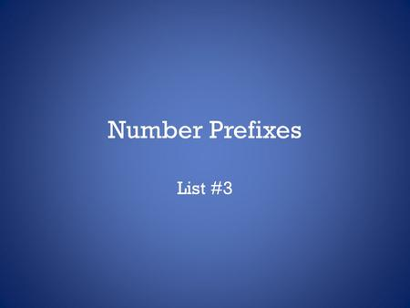 Number Prefixes List #3. Number Prefixes Write these down! NumberPrefix One (1)un-, uni-,mono- Two (2)duo-, bi-, di-, Three (3)tri-, Four (4)quad-, tet-,