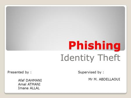 Presented by : Phishing Identity Theft Supervised by : Mr M. ABDELLAOUI Afaf DAHMANI Amal ATMANI Imane ALLAL.