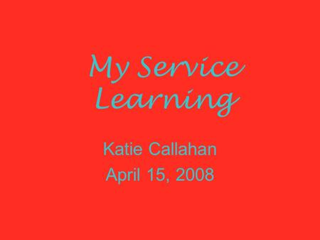 My Service Learning Katie Callahan April 15, 2008.