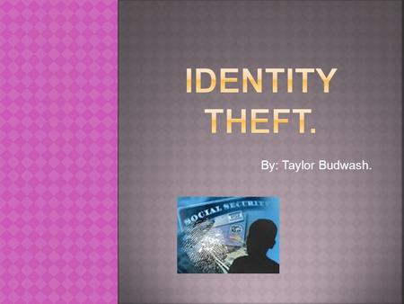 By: Taylor Budwash.. o Identity Theft is the unorganized gain and use of a true person's identity and personal information for unlawful purpose.