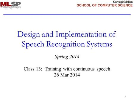 Design and Implementation of Speech Recognition Systems Spring 2014 Class 13: Training with continuous speech 26 Mar 2014 1.