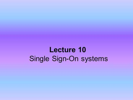 Lecture 10 Single Sign-On systems. What is Single Sign-on? Lets users authenticate themselves once and access different applications without re-authentication.