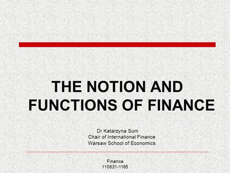 Finance 110631-1165 THE NOTION AND FUNCTIONS OF FINANCE Dr Katarzyna Sum Chair of International Finance Warsaw School of Economics.